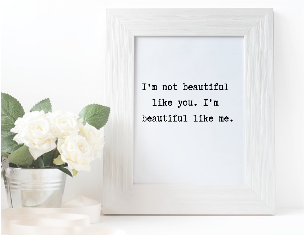 I'm not beautiful like you, I'm beautiful like me. quote in frame